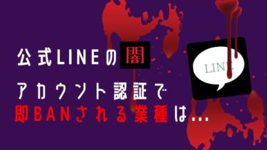 【事実談】LINE公式でアカウント認証すると即BANされる業種を暴露!